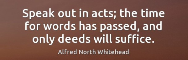 Speak-out-in-acts-the-time-for-words-has-passed-and-only-deeds-will-suffice